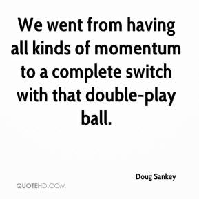 Doug Sankey - We went from having all kinds of momentum to a complete switch with that double-play ball.