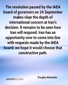 Douglas Alexander - The resolution passed by the IAEA board of governors on 24 September makes clear the depth of international concern at Iran's decision. It remains to be seen how Iran will respond. Iran has an opportunity now to come into line with requests made by the IAEA board; we hope it would choose that constructive path.