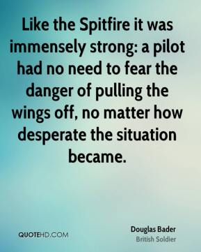 Douglas Bader - Like the Spitfire it was immensely strong: a pilot had no need to fear the danger of pulling the wings off, no matter how desperate the situation became.