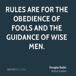 Rules are for the obedience of fools and the guidance of wise men.