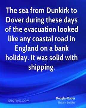 Douglas Bader - The sea from Dunkirk to Dover during these days of the evacuation looked like any coastal road in England on a bank holiday. It was solid with shipping.