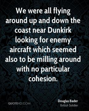 Douglas Bader - We were all flying around up and down the coast near Dunkirk looking for enemy aircraft which seemed also to be milling around with no particular cohesion.