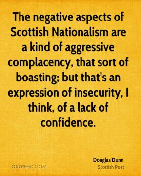 The negative aspects of Scottish Nationalism are a kind of aggressive complacency, that sort of boasting; but that's an expression of insecurity, I think, of a lack of confidence.