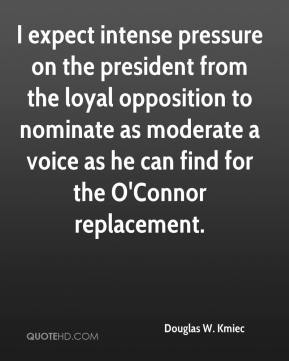 Douglas W. Kmiec - I expect intense pressure on the president from the loyal opposition to nominate as moderate a voice as he can find for the O'Connor replacement.
