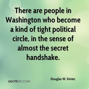 Douglas W. Kmiec - There are people in Washington who become a kind of tight political circle, in the sense of almost the secret handshake.