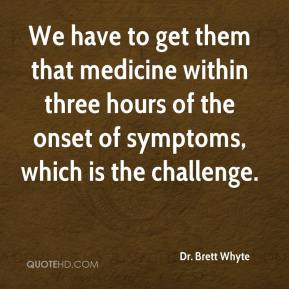 Dr. Brett Whyte - We have to get them that medicine within three hours of the onset of symptoms, which is the challenge.