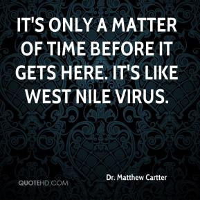 Dr. Matthew Cartter - It's only a matter of time before it gets here. It's like West Nile virus.