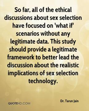 Dr. Tarun Jain - So far, all of the ethical discussions about sex selection have focused on 'what if' scenarios without any legitimate data. This study should provide a legitimate framework to better lead the discussion about the realistic implications of sex selection technology.