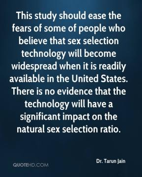 Dr. Tarun Jain - This study should ease the fears of some of people who believe that sex selection technology will become widespread when it is readily available in the United States. There is no evidence that the technology will have a significant impact on the natural sex selection ratio.