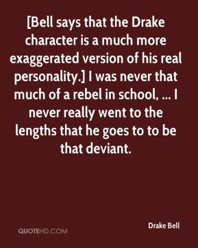 Drake Bell - [Bell says that the Drake character is a much more exaggerated version of his real personality.] I was never that much of a rebel in school, ... I never really went to the lengths that he goes to to be that deviant.