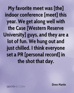 Drew Martin - My favorite meet was [the] indoor conference [meet] this year. We get along well with the Case [Western Reserve University] guys, and they are a lot of fun. We hung out and just chilled. I think everyone set a PR [personal record] in the shot that day.