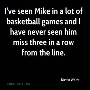 Dustin Werdt - I've seen Mike in a lot of basketball games and I have never seen him miss three in a row from the line.