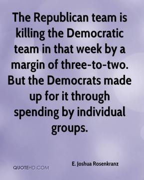 E. Joshua Rosenkranz - The Republican team is killing the Democratic team in that week by a margin of three-to-two. But the Democrats made up for it through spending by individual groups.