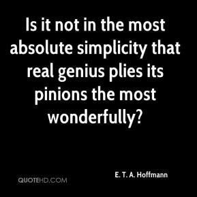 Is it not in the most absolute simplicity that real genius plies its pinions the most wonderfully?