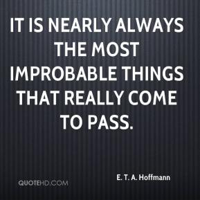 It is nearly always the most improbable things that really come to pass.