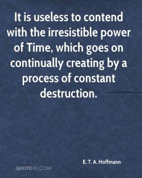 It is useless to contend with the irresistible power of Time, which goes on continually creating by a process of constant destruction.