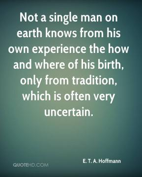 Not a single man on earth knows from his own experience the how and where of his birth, only from tradition, which is often very uncertain.