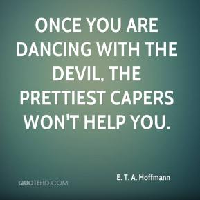 Once you are dancing with the devil, the prettiest capers won't help you.