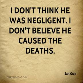 Earl Gray - I don't think he was negligent. I don't believe he caused the deaths.