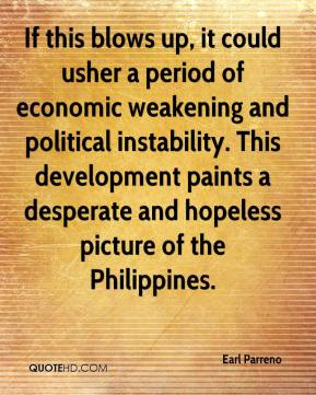 Earl Parreno - If this blows up, it could usher a period of economic weakening and political instability. This development paints a desperate and hopeless picture of the Philippines.