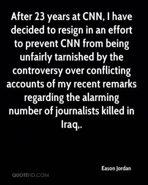 After 23 years at CNN, I have decided to resign in an effort to prevent CNN from being unfairly tarnished by the controversy over conflicting accounts of my recent remarks regarding the alarming number of journalists killed in Iraq.