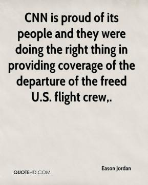 Eason Jordan - CNN is proud of its people and they were doing the right thing in providing coverage of the departure of the freed U.S. flight crew.