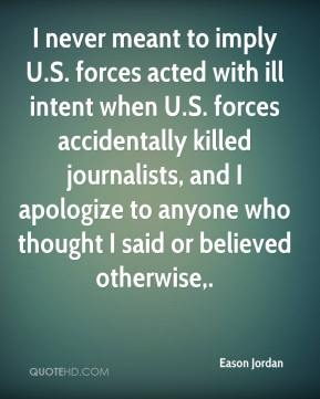 I never meant to imply U.S. forces acted with ill intent when U.S. forces accidentally killed journalists, and I apologize to anyone who thought I said or believed otherwise.