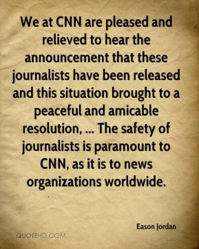 Eason Jordan - We at CNN are pleased and relieved to hear the announcement that these journalists have been released and this situation brought to a peaceful and amicable resolution, ... The safety of journalists is paramount to CNN, as it is to news organizations worldwide.