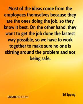 Ed Epping - Most of the ideas come from the employees themselves because they are the ones doing the job, so they know it best. On the other hand, they want to get the job done the fastest way possible, so we have to work together to make sure no one is skirting around the problem and not being safe.