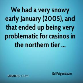 Ed Feigenbaum - We had a very snowy early January (2005), and that ended up being very problematic for casinos in the northern tier ...