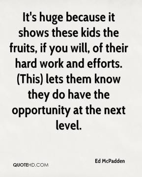 Ed McPadden - It's huge because it shows these kids the fruits, if you will, of their hard work and efforts. (This) lets them know they do have the opportunity at the next level.