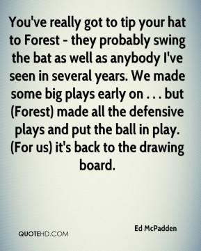 Ed McPadden - You've really got to tip your hat to Forest - they probably swing the bat as well as anybody I've seen in several years. We made some big plays early on . . . but (Forest) made all the defensive plays and put the ball in play. (For us) it's back to the drawing board.