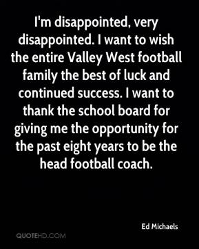 Ed Michaels - I'm disappointed, very disappointed. I want to wish the entire Valley West football family the best of luck and continued success. I want to thank the school board for giving me the opportunity for the past eight years to be the head football coach.