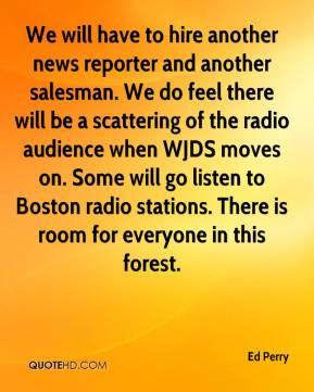 Ed Perry - We will have to hire another news reporter and another salesman. We do feel there will be a scattering of the radio audience when WJDS moves on. Some will go listen to Boston radio stations. There is room for everyone in this forest.