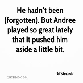 Ed Wicelinski - He hadn't been (forgotten). But Andree played so great lately that it pushed him aside a little bit.
