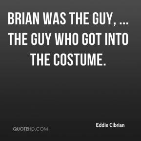 Brian was the guy, ... The guy who got into the costume.