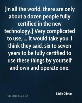 [In all the world, there are only about a dozen people fully certified in the new technology.] Very complicated to use, ... It would take you, I think they said, six to seven years to be fully certified to use these things by yourself and own and operate one.