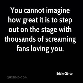 Eddie Cibrian - You cannot imagine how great it is to step out on the stage with thousands of screaming fans loving you.
