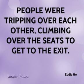 Eddie Ho - People were tripping over each other, climbing over the seats to get to the exit.