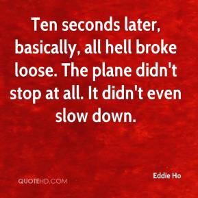 Eddie Ho - Ten seconds later, basically, all hell broke loose. The plane didn't stop at all. It didn't even slow down.