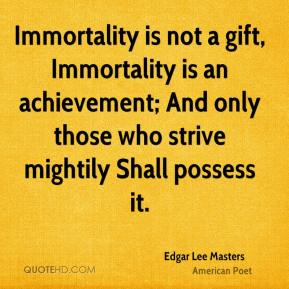 Edgar Lee Masters - Immortality is not a gift, Immortality is an achievement; And only those who strive mightily Shall possess it.