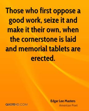 Edgar Lee Masters - Those who first oppose a good work, seize it and make it their own, when the cornerstone is laid and memorial tablets are erected.