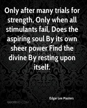 Edgar Lee Masters - Only after many trials for strength, Only when all stimulants fail, Does the aspiring soul By its own sheer power Find the divine By resting upon itself.