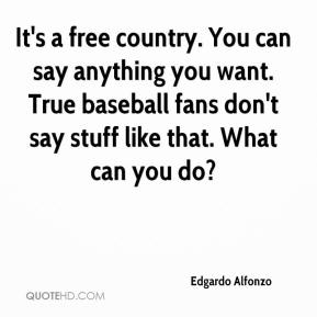 Edgardo Alfonzo - It's a free country. You can say anything you want. True baseball fans don't say stuff like that. What can you do?
