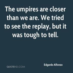 Edgardo Alfonzo - The umpires are closer than we are. We tried to see the replay, but it was tough to tell.
