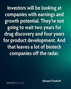 Edward Tenthoff - Investors will be looking at companies with earnings and growth potential. They're not going to wait two years for drug discovery and four years for product development. And that leaves a lot of biotech companies off the radar.