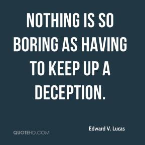 Edward V. Lucas - Nothing is so boring as having to keep up a deception.