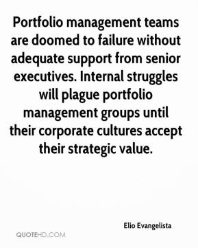 Elio Evangelista - Portfolio management teams are doomed to failure without adequate support from senior executives. Internal struggles will plague portfolio management groups until their corporate cultures accept their strategic value.
