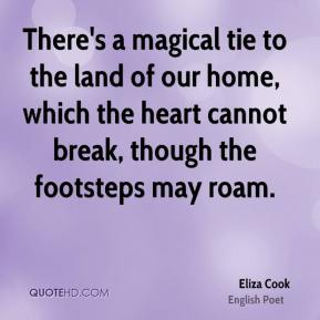 Eliza Cook - There's a magical tie to the land of our home, which the heart cannot break, though the footsteps may roam.