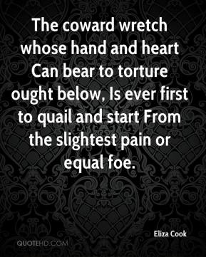 Eliza Cook - The coward wretch whose hand and heart Can bear to torture ought below, Is ever first to quail and start From the slightest pain or equal foe.